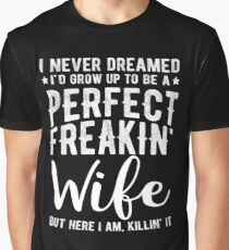 I Never Dreamed I'd Grow Up To Be A Perfect Freaking Wife Graphic T-Shirt