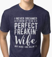 I Never Dreamed I'd Grow Up To Be A Perfect Freaking Wife Tri-blend T-Shirt