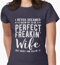 I Never Dreamed I'd Grow Up To Be A Perfect Freaking Wife Women's Fitted T-Shirt