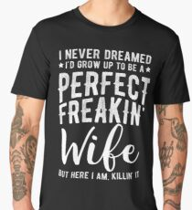 I Never Dreamed I'd Grow Up To Be A Perfect Freaking Wife Men's Premium T-Shirt