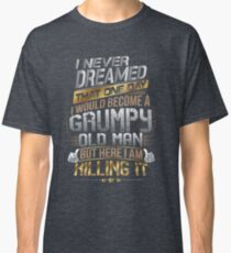 I Never Dreamed That One Day I'd Become A Grumpy Old Man But Classic T-Shirt