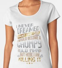 I Never Dreamed That One Day I'd Become A Grumpy Old Man But Women's Premium T-Shirt
