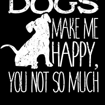 Dogs Make Me Happy You Not So Much Puppy Lover Gift by 91design