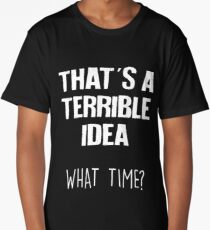 That's A Terrible Idea What Time Funny Sarcastic Long T-Shirt