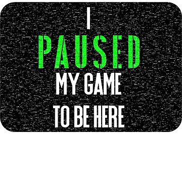 I Paused my Game to be Here T Shirt by ESSTEE