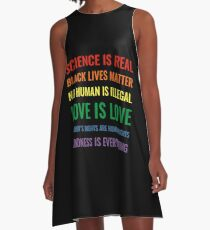 Science is real! Black lives matter! No human is illegal! Love is love! Women's rights are human rights! Kindness is everything! Shirt A-Line Dress