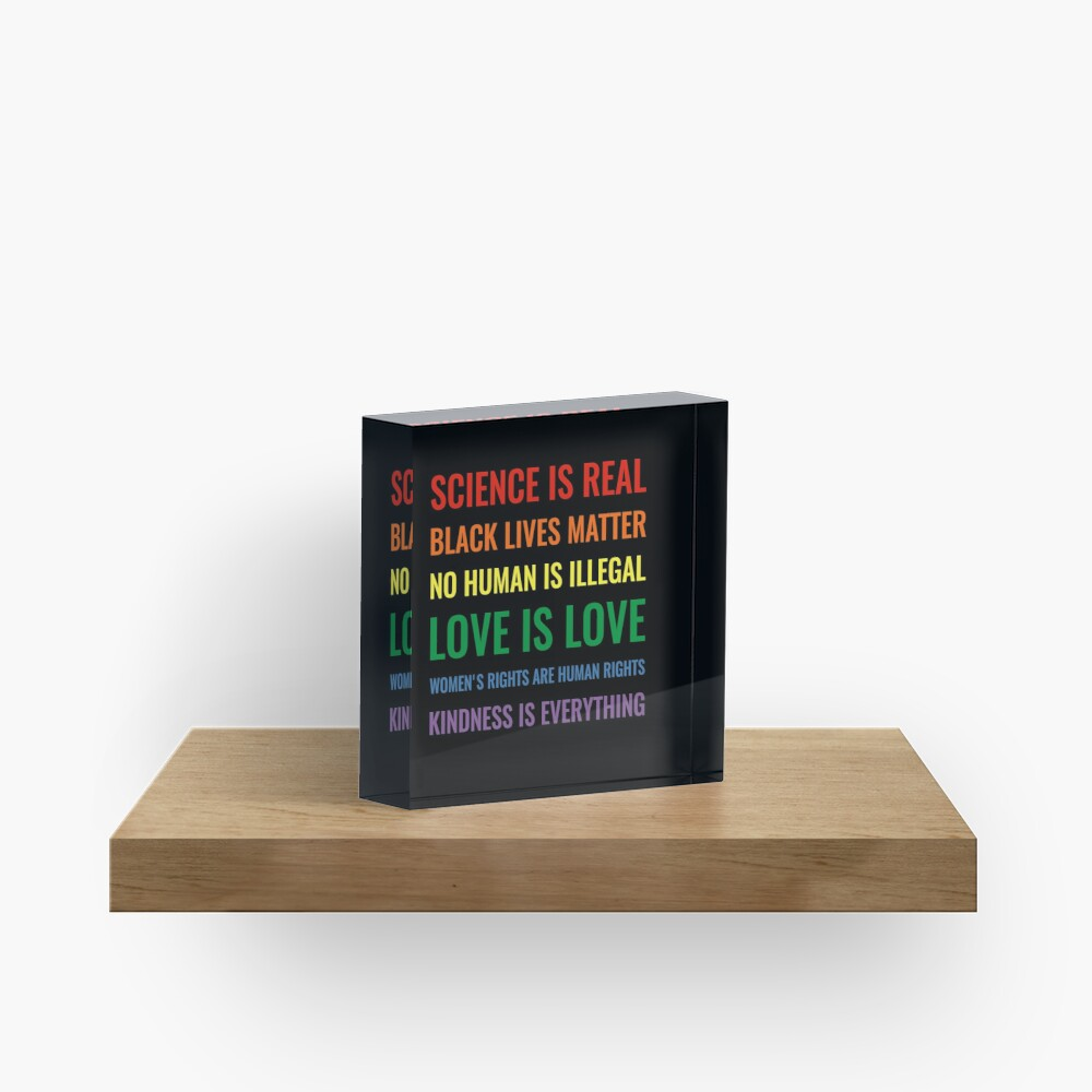 Science is real! Black lives matter! No human is illegal! Love is love! Women's rights are human rights! Kindness is everything! Shirt Acrylic Block