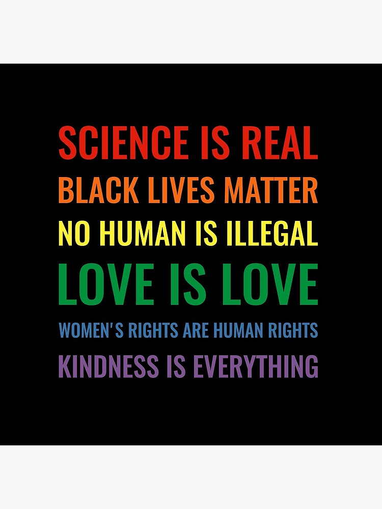 Science is real! Black lives matter! No human is illegal! Love is love! Women's rights are human rights! Kindness is everything! Shirt by simbamerch
