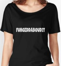 FUHGEDDABOUDIT Forget about it NEW YORK NYC Shirt Tee Women's Relaxed Fit T-Shirt