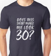 Does This Shirt Make Me Look 30? Unisex T-Shirt