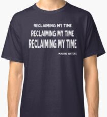 RECLAIMING MY TIME, Maxine Waters, never trump, not my president, resistance shirt  Classic T-Shirt