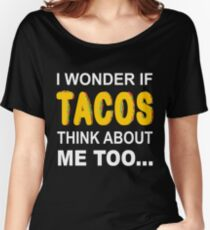 I Wonder If Tacos Think About Me Too Women's Relaxed Fit T-Shirt