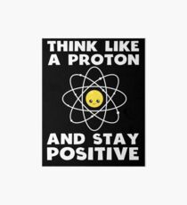 Funny Science Think Like A Proton And Stay Positive Shirt Art Board