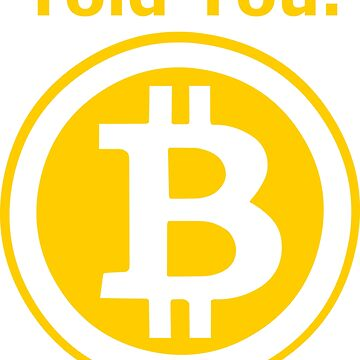 Told You - Funny Bitcoin - Crypto Currency by sweetsixty