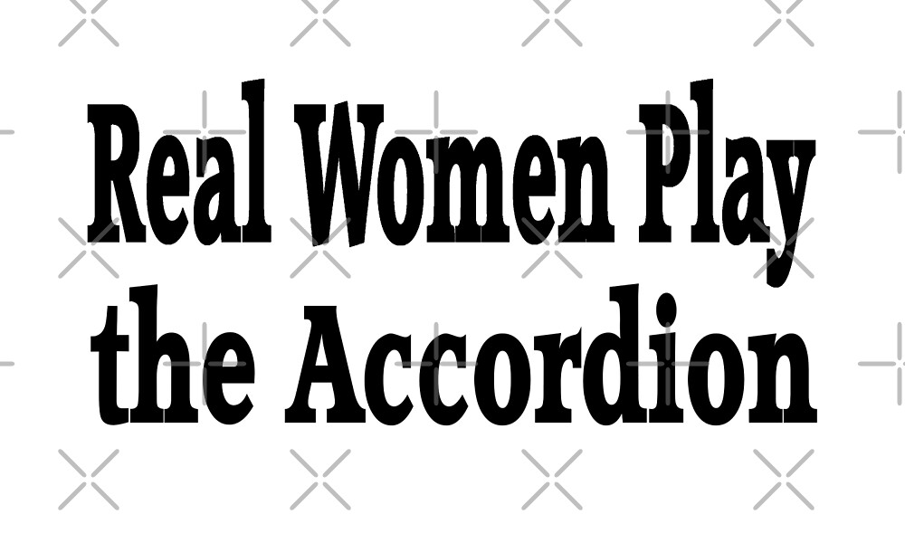 Real Women Play The Accordion - Funny Accordion T Shirt  by greatshirts
