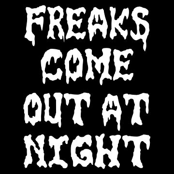 FREAKS COME OUT AT NIGHT by BobbyG305
