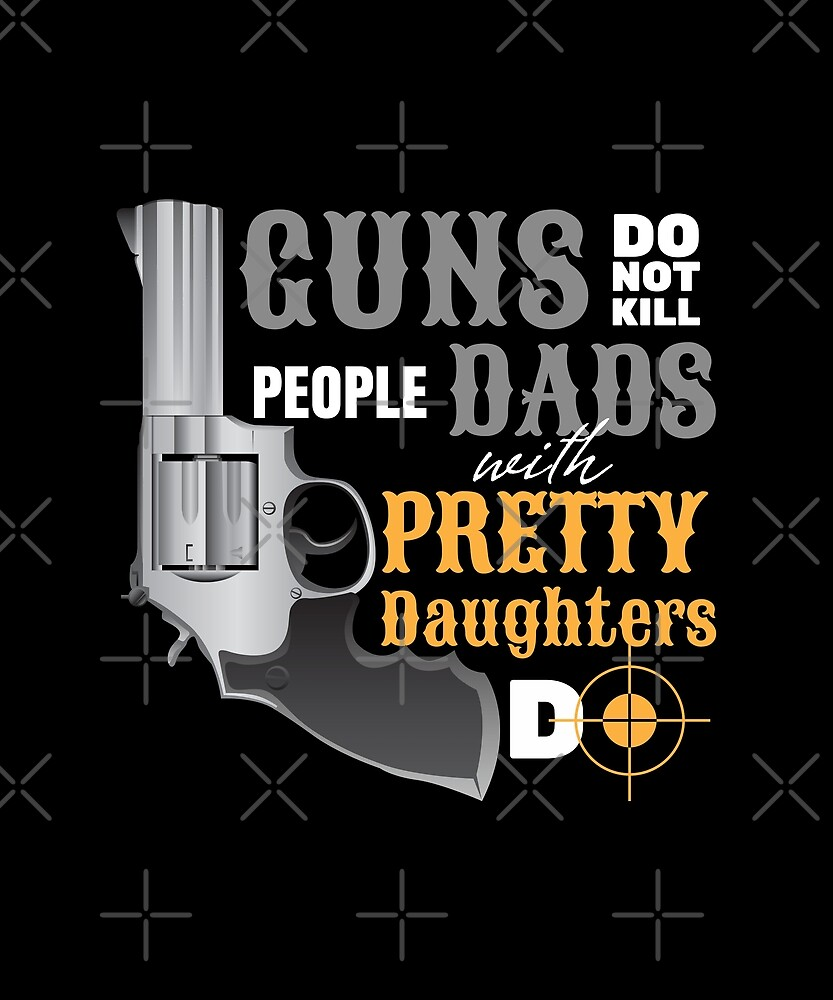 Guns Do Not Kill People, Dads With Pretty Daughters Do by lifestyleswag