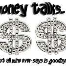 MONEY TALKS... but all mine ever says is GOODBYE! by Storm Designs