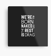 We're All Born Naked And The Rest Is Drag Metal Print