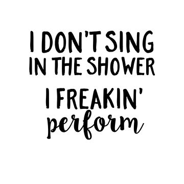 I don't sing in the shower , I freakin' perform by FraXx