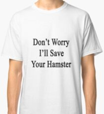 Don't Worry I'll Save Your Hamster  Classic T-Shirt