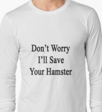 Don't Worry I'll Save Your Hamster  Long Sleeve T-Shirt