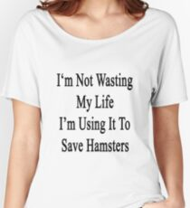 I'm Not Wasting My Life I'm Using It To Save Hamsters  Women's Relaxed Fit T-Shirt