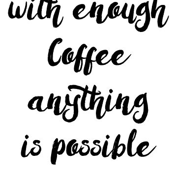 With enough Coffee anything is possible by brandoff