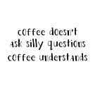 Coffee doesn't ask silly questions by brandoff