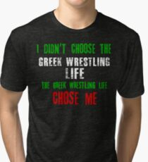 I didn't choose the Greek Wrestling life the Greek Wrestling life chose me Tri-blend T-Shirt