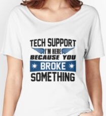 Tech Support I'm Here Because You Broke Something Women's Relaxed Fit T-Shirt