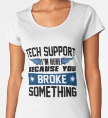 Tech Support I'm Here Because You Broke Something Women's Premium T-Shirt