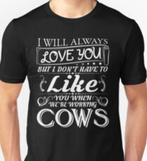 I WILL ALWAYS LOVE YOU BUT I DON'T HAVE TO LIKE YOU WHEN WE'RE WORKING COWS Unisex T-Shirt