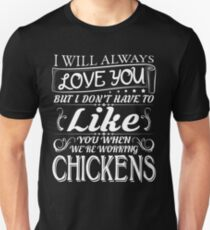 I WILL ALWAYS LOVE YOU BUT I DON'T HAVE TO LIKE YOU WHEN WE'RE WORKING CHICKENS Unisex T-Shirt