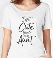 I Get Cute from my Aunt Women's Relaxed Fit T-Shirt