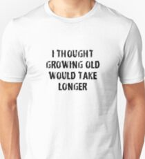 I Thought Growing Old Would Take Longer  T-Shirt