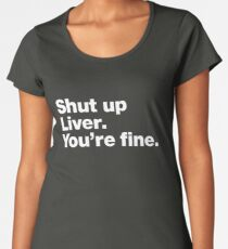 Shut up Liver. You're fine. Women's Premium T-Shirt