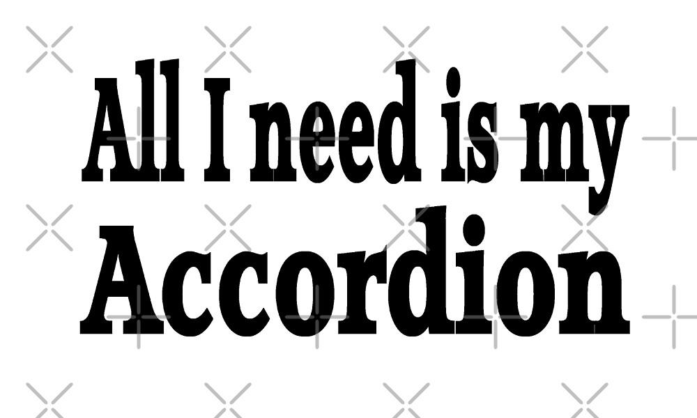All I Need Is My Accordion - Funny Accordion T Shirt  by greatshirts