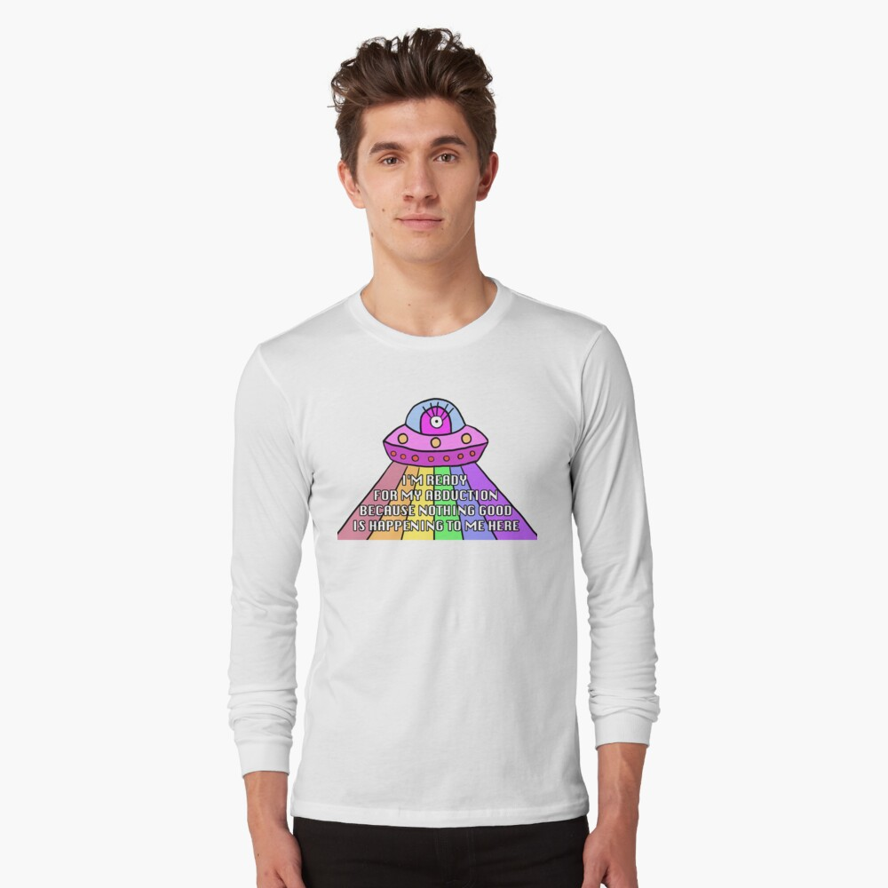 I'm ready for my abduction (UNHhhh) Long Sleeve T-Shirt