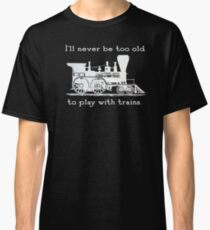 """I'll never be too old to play with trains"" Trainspotter, model train, train fan Classic T-Shirt"