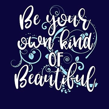 "Inspirational Design ""Be Your Own Kind of Beautiful!"" by Birdie056"