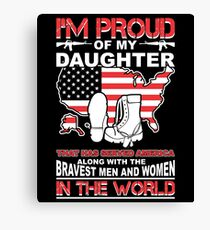 I'm Proud Of My Daughter That Has Served America Along with The Bravest Men and Women in the World Canvas Print