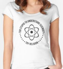 Too Stupid To Understand Science, Try Religion Women's Fitted Scoop T-Shirt