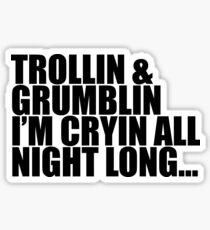 Trollin and Grumblin I'm cryin all night long Sticker