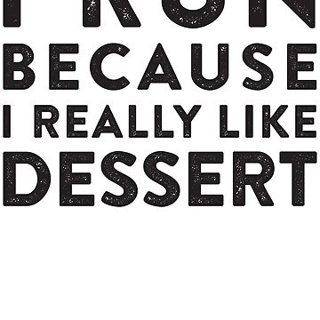 I Run Because I Really Like Dessert  by ABFTs