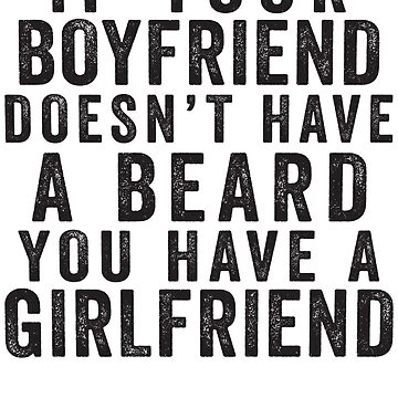 If Your Boyfriend Doesn't Have A Beard, You Have A Girlfriend by ABFTs