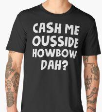 Cash Me Ousside Howbow Dah Men's Premium T-Shirt