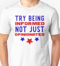 Politics - Try Being Informed Not Just Opinionated  T-Shirt