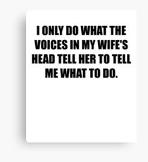 I Only do what the Voices in my Wife's Head tell her to tell me what to do Canvas Print