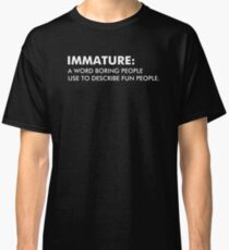 Immature A Word Boring People Use To Describe Fun People Classic T-Shirt